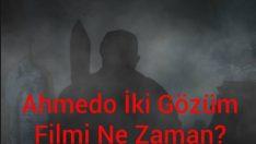 Ahmedo İki Gözüm Filmi Ne Zaman?, Ahmedo İki Gözüm
